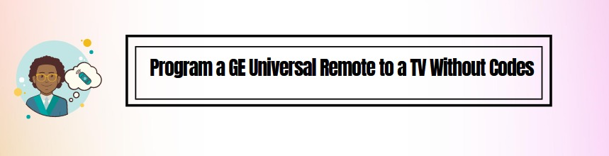How to Program a GE Universal Remote to a TV Without Codes